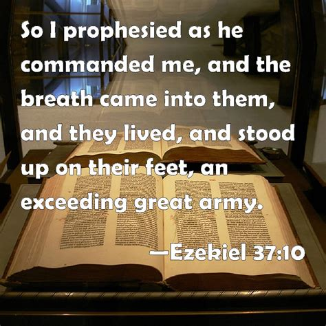 Ezekiel 37:10 So I prophesied as he commanded me, and the